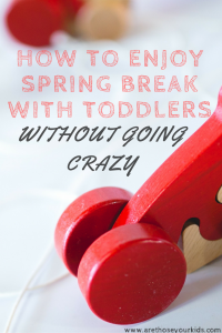 How to Enjoy Spring Break with Toddlers without Going Crazy