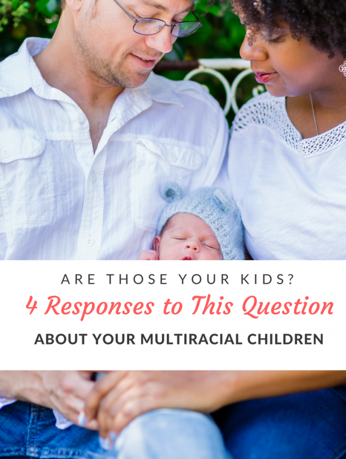 One of the most frustrating things about being in a multiracial family is the constant questioning from strangers about your family dynamics. Here are a few non angry responses to combat questions about your children.